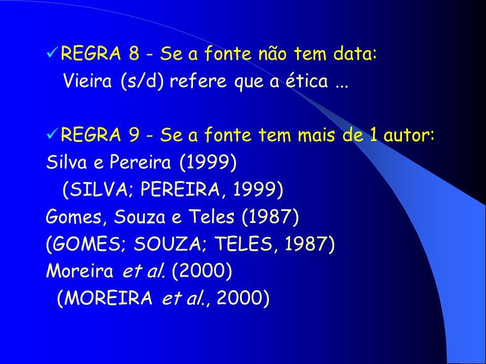 REGRA 8 - Se a fonte não tem data: Vieira (s/d) refere que a ética... REGRA 9 - Se a fonte tem mais de 1 autor: Silva e Pereira (1999) (SILVA; PEREIRA