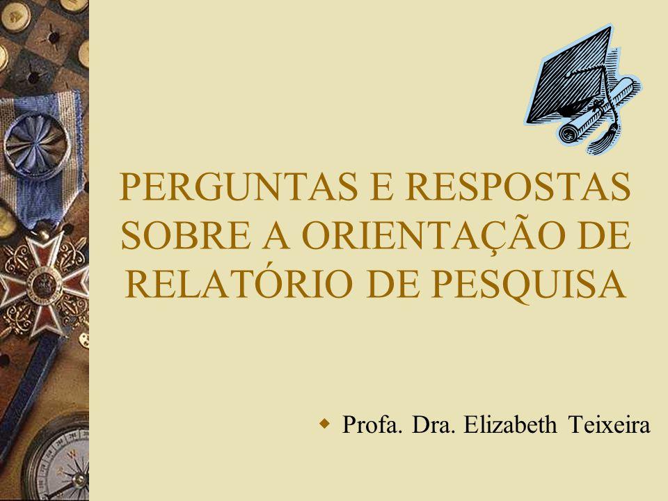PERGUNTAS E RESPOSTAS SOBRE A ORIENTAÇÃO DE RELATÓRIO DE PESQUISA Profa. Dra. Elizabeth Teixeira