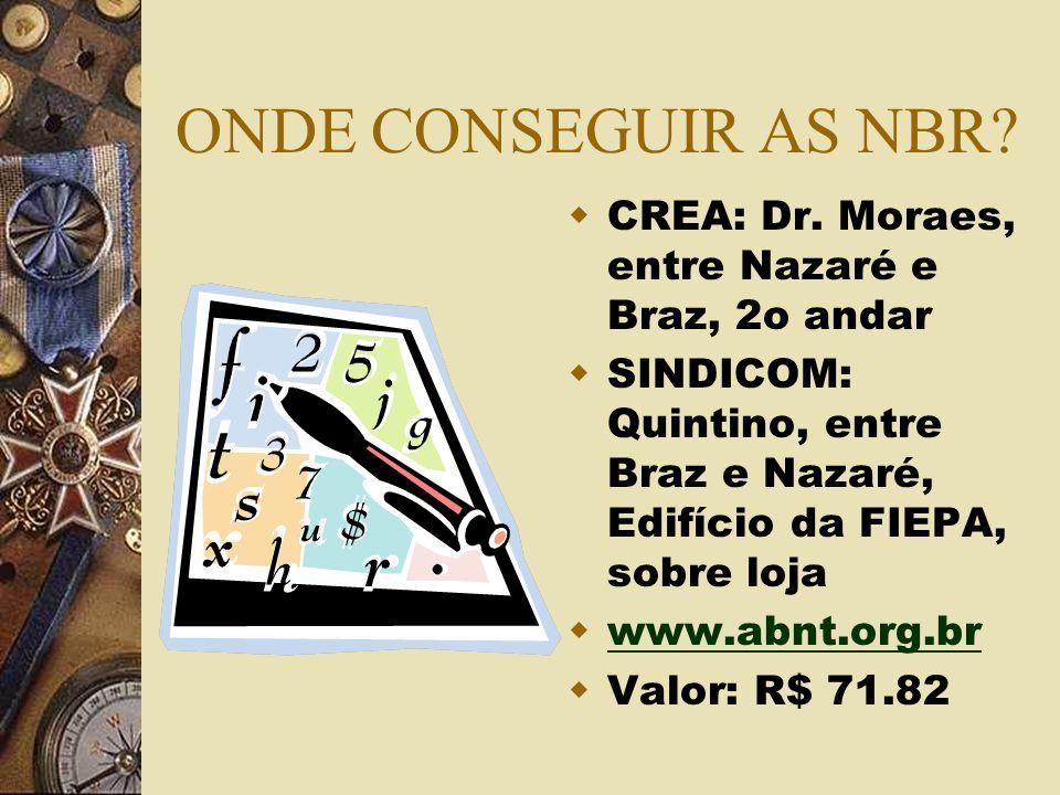 ONDE CONSEGUIR AS NBR? CREA: Dr. Moraes, entre Nazaré e Braz, 2o andar SINDICOM: Quintino, entre Braz e Nazaré, Edifício da FIEPA, sobre loja www.abnt