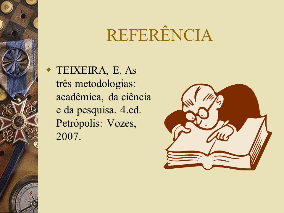 REFERÊNCIA TEIXEIRA, E. As três metodologias: acadêmica, da ciência e da pesquisa. 4.ed. Petrópolis: Vozes, 2007.