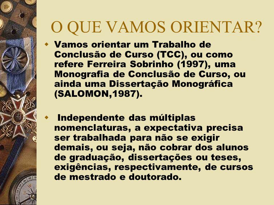 O QUE VAMOS ORIENTAR? Vamos orientar um Trabalho de Conclusão de Curso (TCC), ou como refere Ferreira Sobrinho (1997), uma Monografia de Conclusão de