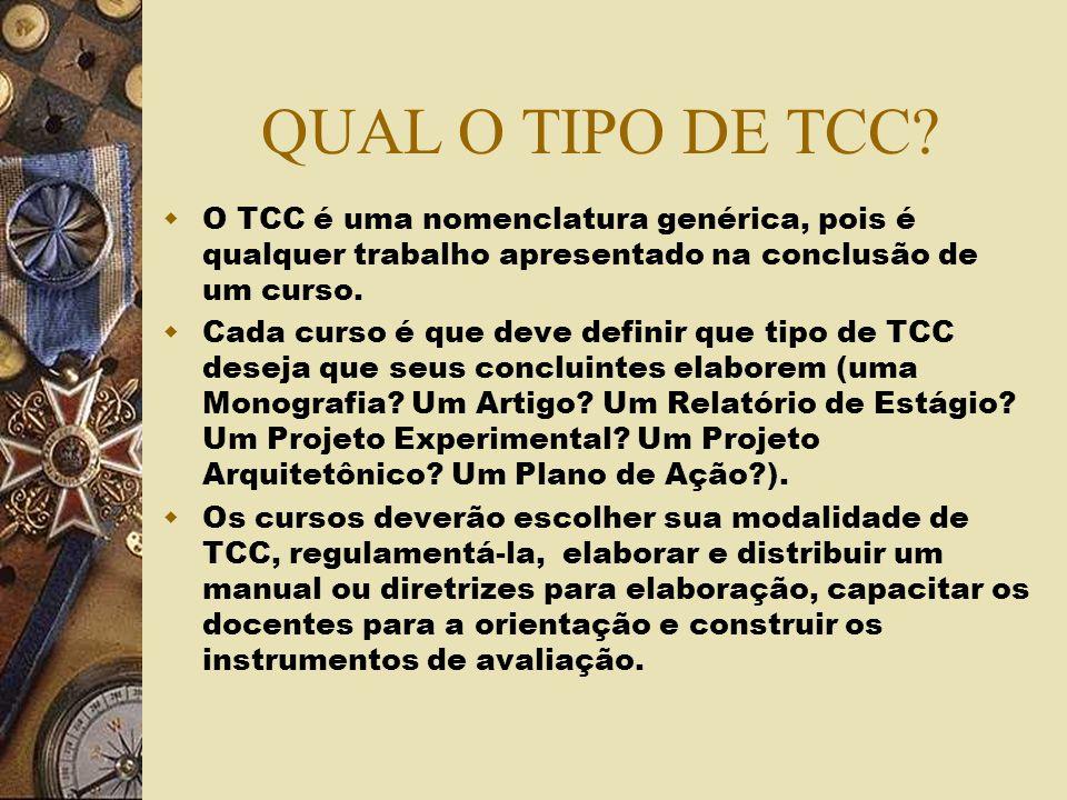 QUAL O TIPO DE TCC? O TCC é uma nomenclatura genérica, pois é qualquer trabalho apresentado na conclusão de um curso. Cada curso é que deve definir qu