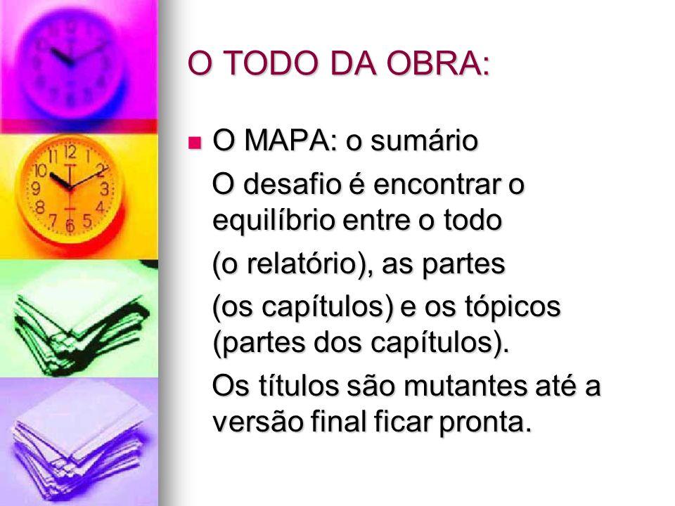 O TODO DA OBRA: O MAPA: o sumário O MAPA: o sumário O desafio é encontrar o equilíbrio entre o todo O desafio é encontrar o equilíbrio entre o todo (o relatório), as partes (o relatório), as partes (os capítulos) e os tópicos (partes dos capítulos).