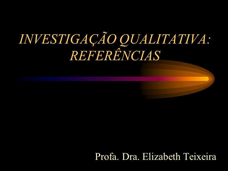 INVESTIGAÇÃO QUALITATIVA: REFERÊNCIAS Profa. Dra. Elizabeth Teixeira
