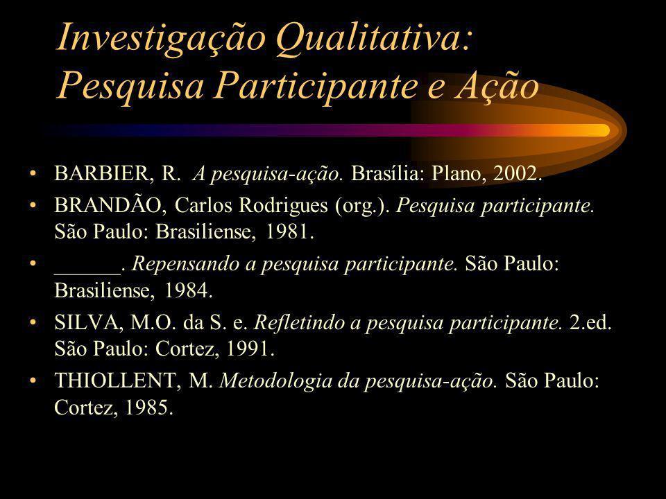 Investigação Qualitativa: Pesquisa Participante e Ação BARBIER, R. A pesquisa-ação. Brasília: Plano, 2002. BRANDÃO, Carlos Rodrigues (org.). Pesquisa
