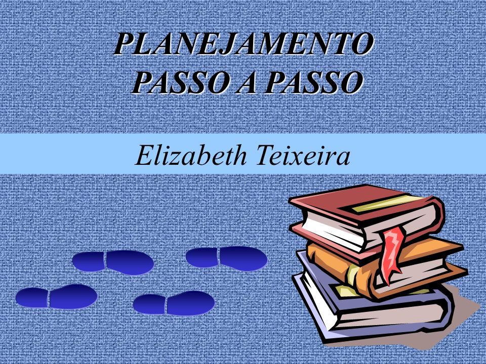 PLANEJAMENTO PASSO A PASSO PASSO A PASSO Elizabeth Teixeira