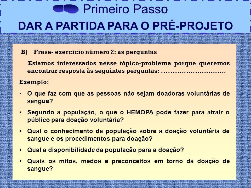 Primeiro Passo DAR A PARTIDA PARA O PRÉ-PROJETO B) Frase- exercício número 2: as perguntas Estamos interessados nesse tópico-problema porque queremos