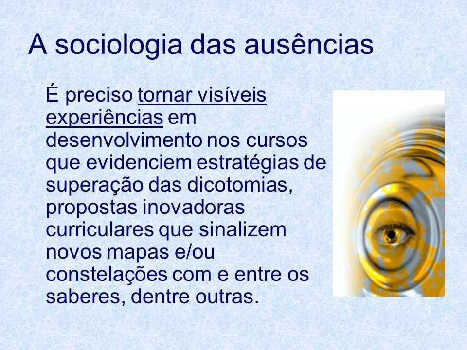 A sociologia das ausências É preciso tornar visíveis experiências em desenvolvimento nos cursos que evidenciem estratégias de superação das dicotomias