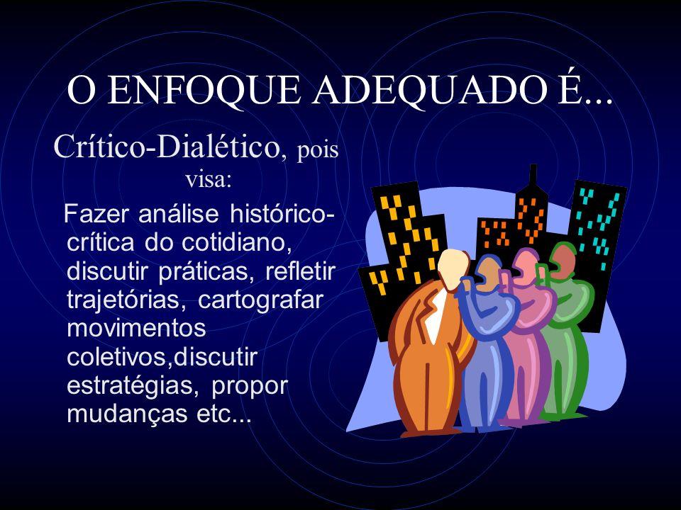 O ENFOQUE ADEQUADO É... Crítico-Dialético, pois visa: Fazer análise histórico- crítica do cotidiano, discutir práticas, refletir trajetórias, cartogra