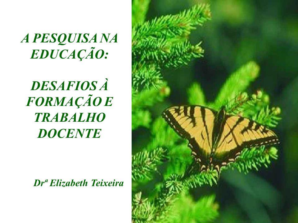 A PESQUISA NA EDUCAÇÃO: DESAFIOS À FORMAÇÃO E TRABALHO DOCENTE Drª Elizabeth Teixeira