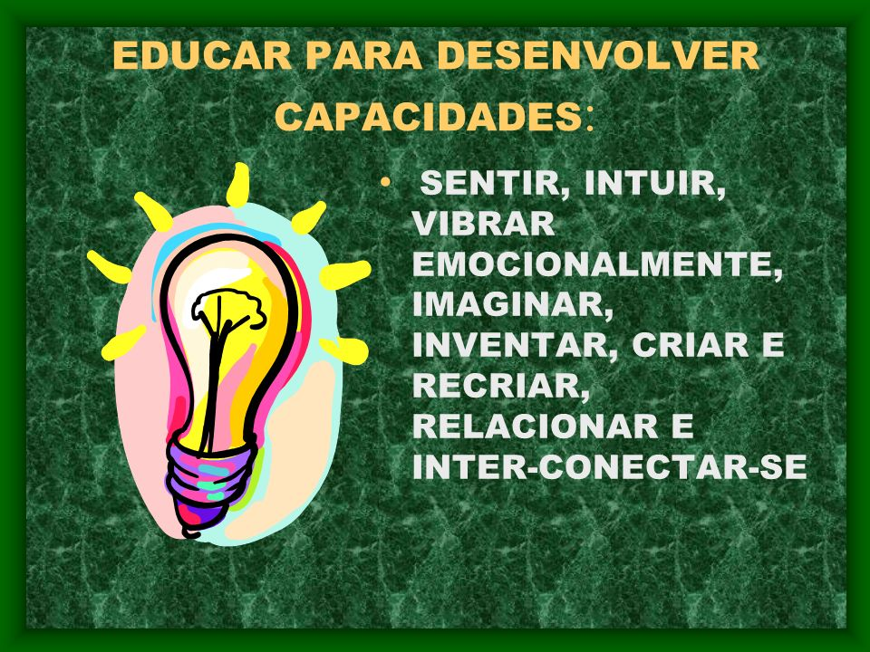 EDUCAR PARA DESENVOLVER CAPACIDADES : SENTIR, INTUIR, VIBRAR EMOCIONALMENTE, IMAGINAR, INVENTAR, CRIAR E RECRIAR, RELACIONAR E INTER-CONECTAR-SE
