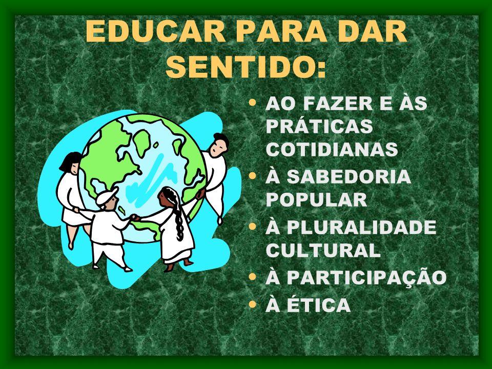 EDUCAR PARA DAR SENTIDO: AO FAZER E ÀS PRÁTICAS COTIDIANAS À SABEDORIA POPULAR À PLURALIDADE CULTURAL À PARTICIPAÇÃO À ÉTICA