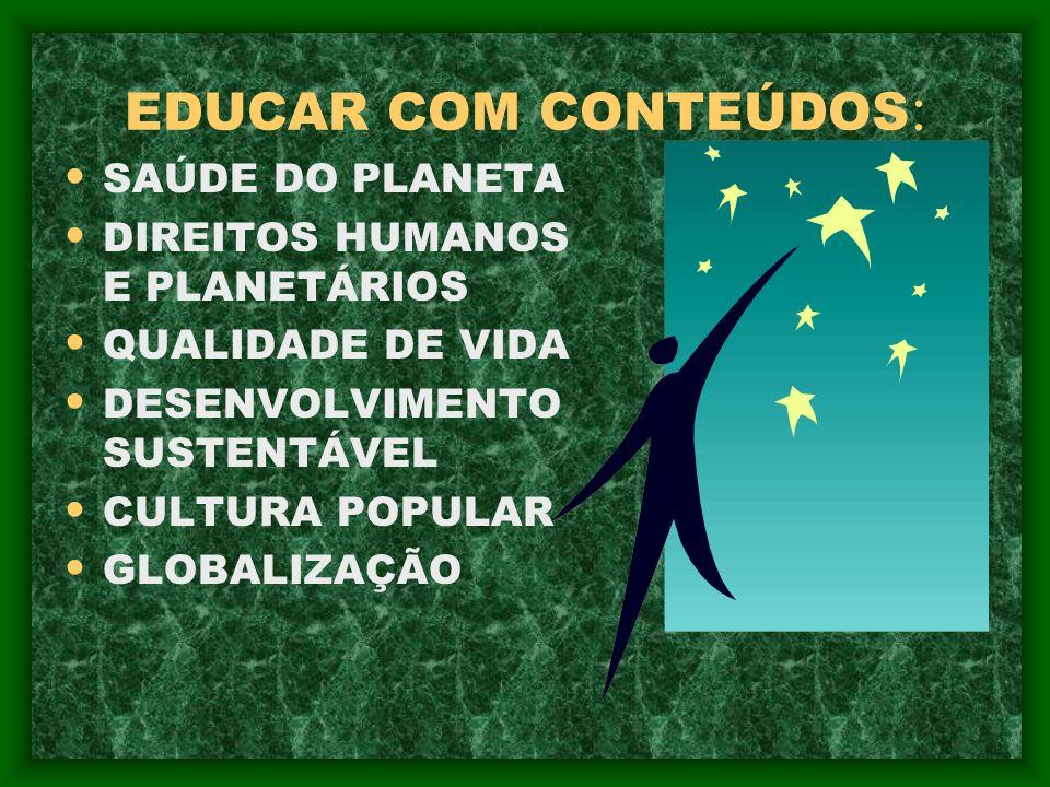 EDUCAR COM CONTEÚDOS : SAÚDE DO PLANETA DIREITOS HUMANOS E PLANETÁRIOS QUALIDADE DE VIDA DESENVOLVIMENTO SUSTENTÁVEL CULTURA POPULAR GLOBALIZAÇÃO