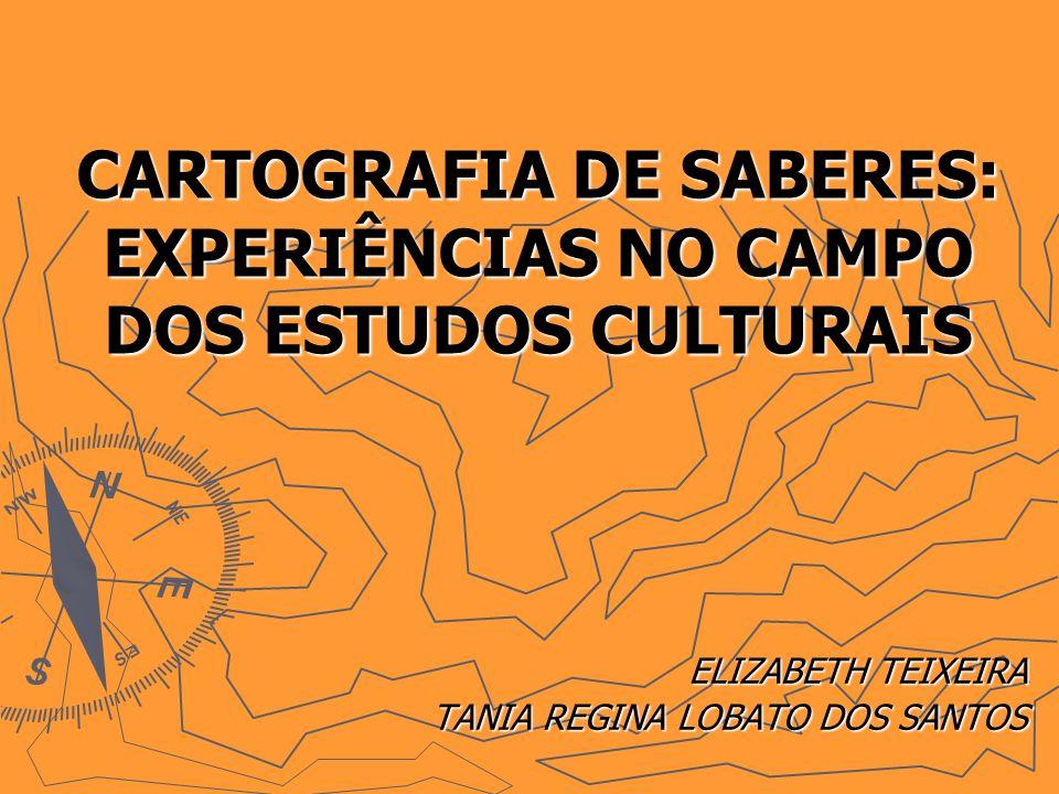 CARTOGRAFIA DE SABERES: EXPERIÊNCIAS NO CAMPO DOS ESTUDOS CULTURAIS ELIZABETH TEIXEIRA TANIA REGINA LOBATO DOS SANTOS