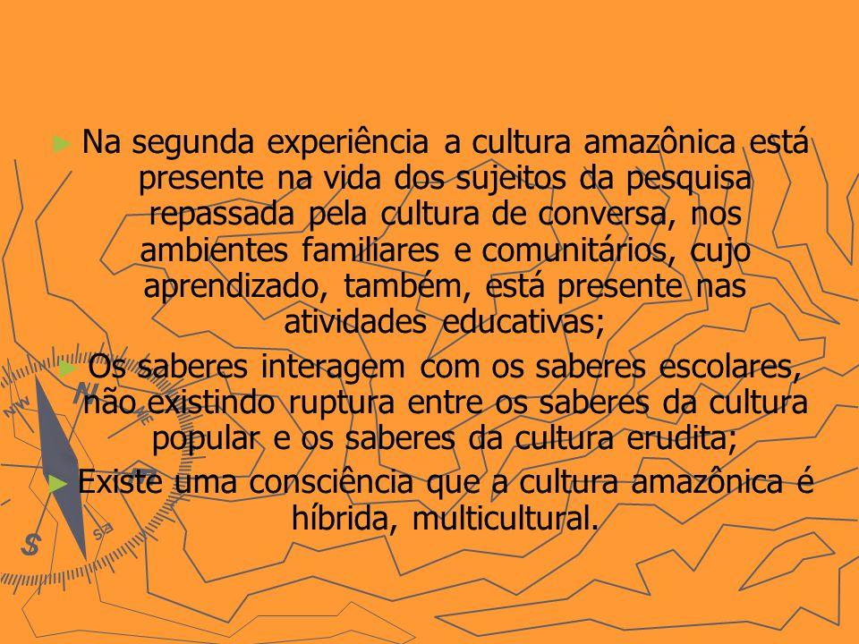 Na segunda experiência a cultura amazônica está presente na vida dos sujeitos da pesquisa repassada pela cultura de conversa, nos ambientes familiares e comunitários, cujo aprendizado, também, está presente nas atividades educativas; Os saberes interagem com os saberes escolares, não existindo ruptura entre os saberes da cultura popular e os saberes da cultura erudita; Existe uma consciência que a cultura amazônica é híbrida, multicultural.