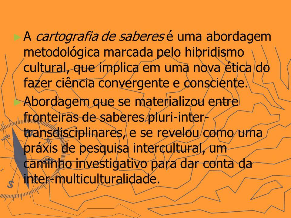 A cartografia de saberes é uma abordagem metodológica marcada pelo hibridismo cultural, que implica em uma nova ética do fazer ciência convergente e c