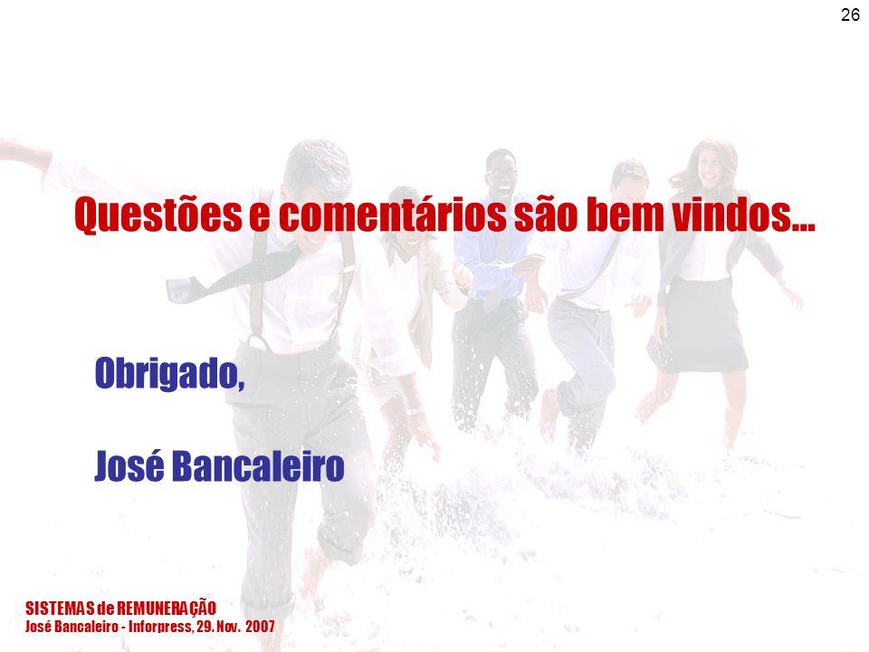 SISTEMAS de REMUNERAÇÃO José Bancaleiro - Inforpress, 29. Nov. 2007 26 Questões e comentários são bem vindos… Obrigado, José Bancaleiro