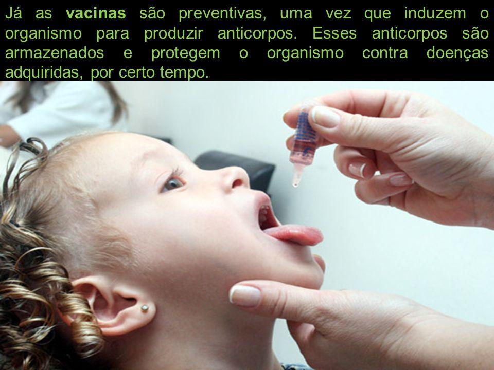 Já as vacinas são preventivas, uma vez que induzem o organismo para produzir anticorpos. Esses anticorpos são armazenados e protegem o organismo contr