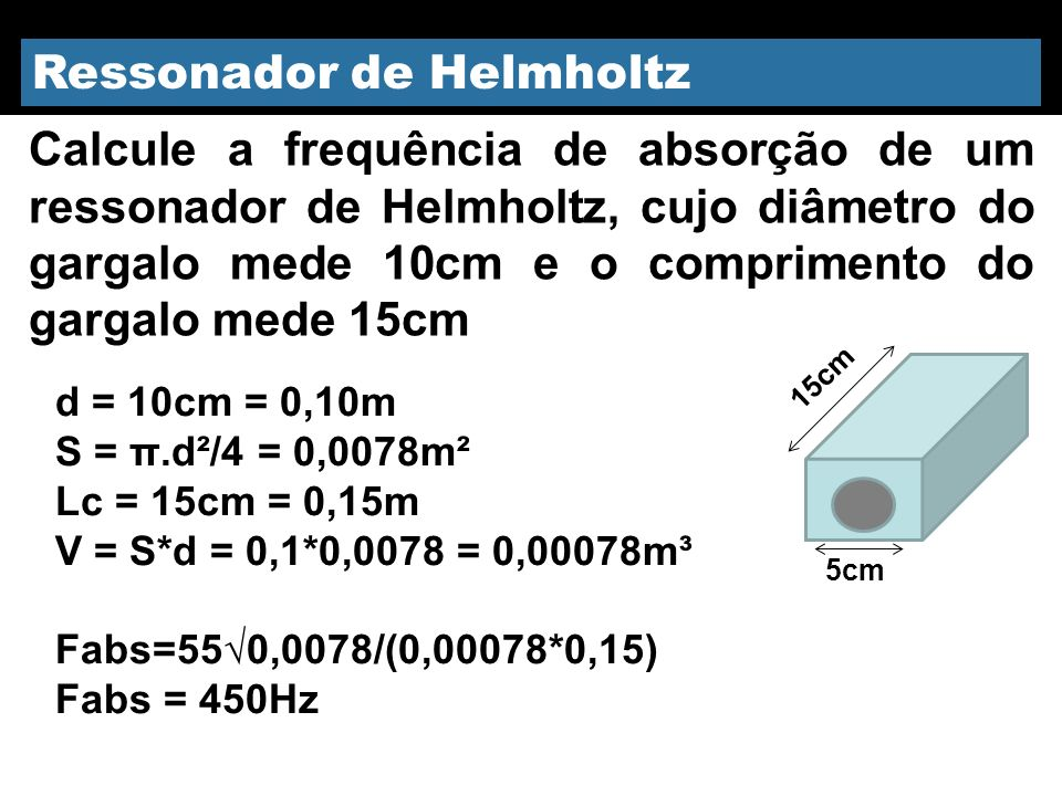 Ressonador de Helmholtz d = 10cm = 0,10m S = π.d²/4 = 0,0078m² Lc = 15cm = 0,15m V = S*d = 0,1*0,0078 = 0,00078m³ Fabs=550,0078/(0,00078*0,15) Fabs =