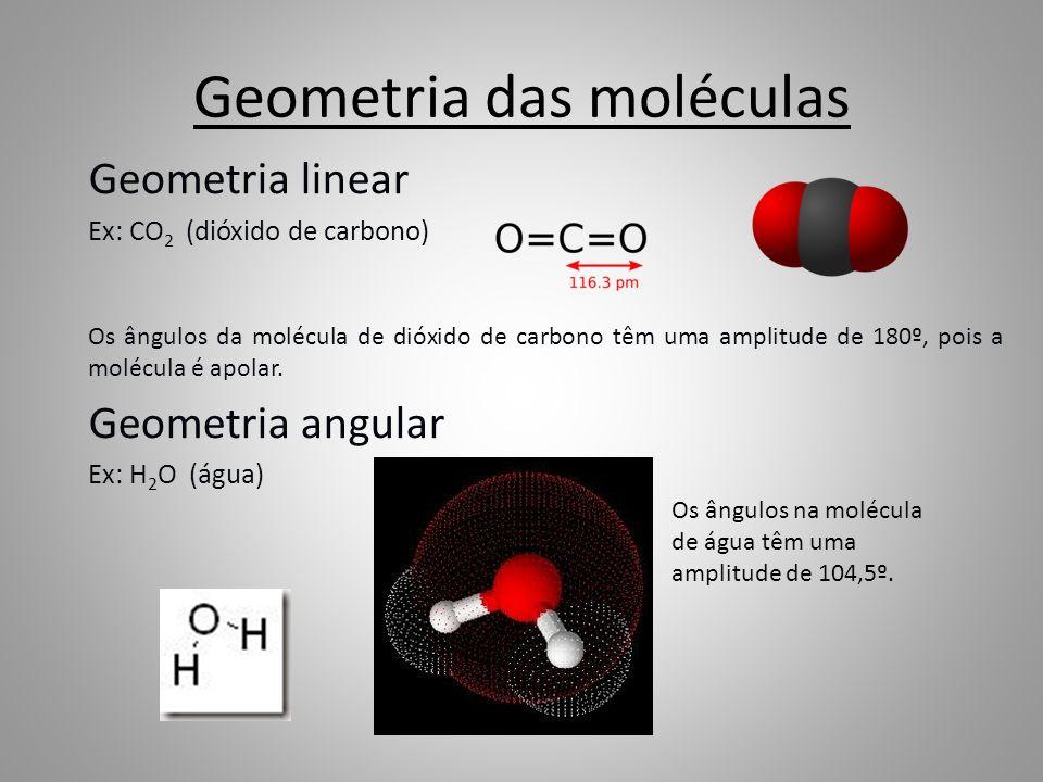 Geometria das moléculas Geometria linear Ex: CO 2 (dióxido de carbono) Os ângulos da molécula de dióxido de carbono têm uma amplitude de 180º, pois a