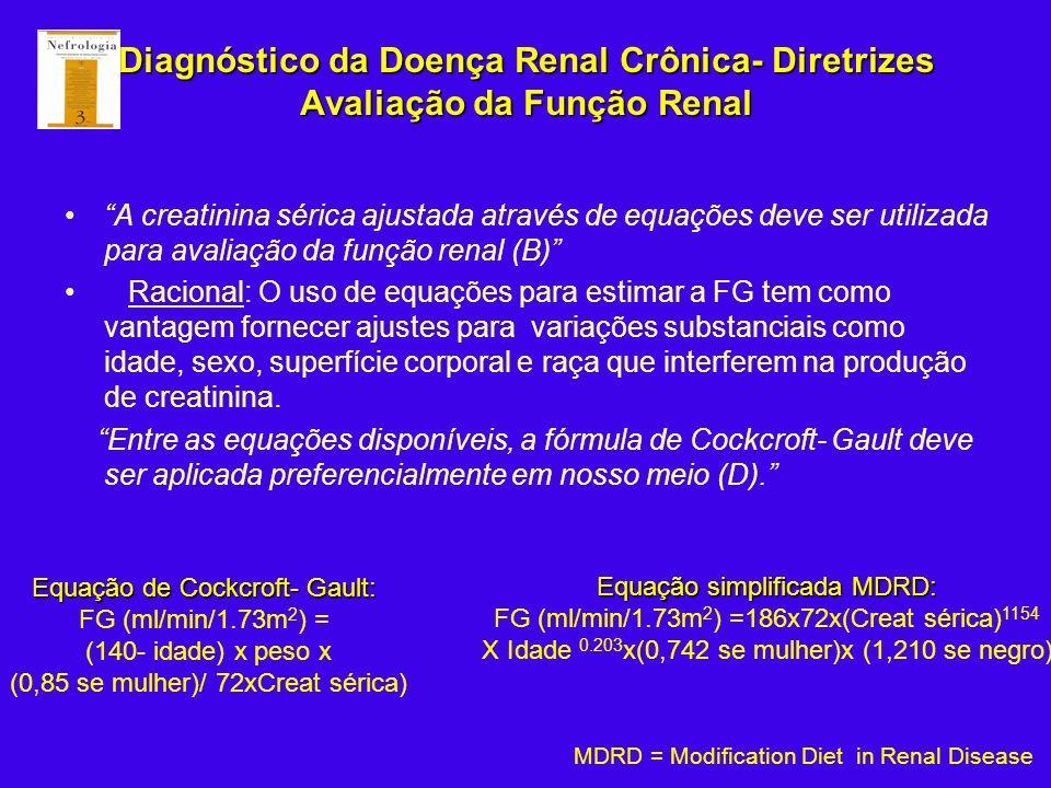 Diagnóstico da Doença Renal Crônica- Diretrizes Avaliação da Função Renal A creatinina sérica ajustada através de equações deve ser utilizada para ava