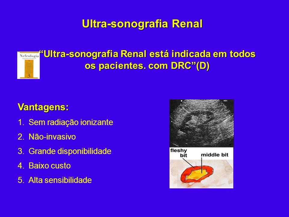 Ultra-sonografia Renal está indicada em todos os pacientes. com DRC(D) Vantagens: 1.Sem radiação ionizante 2.Não-invasivo 3.Grande disponibilidade 4.B