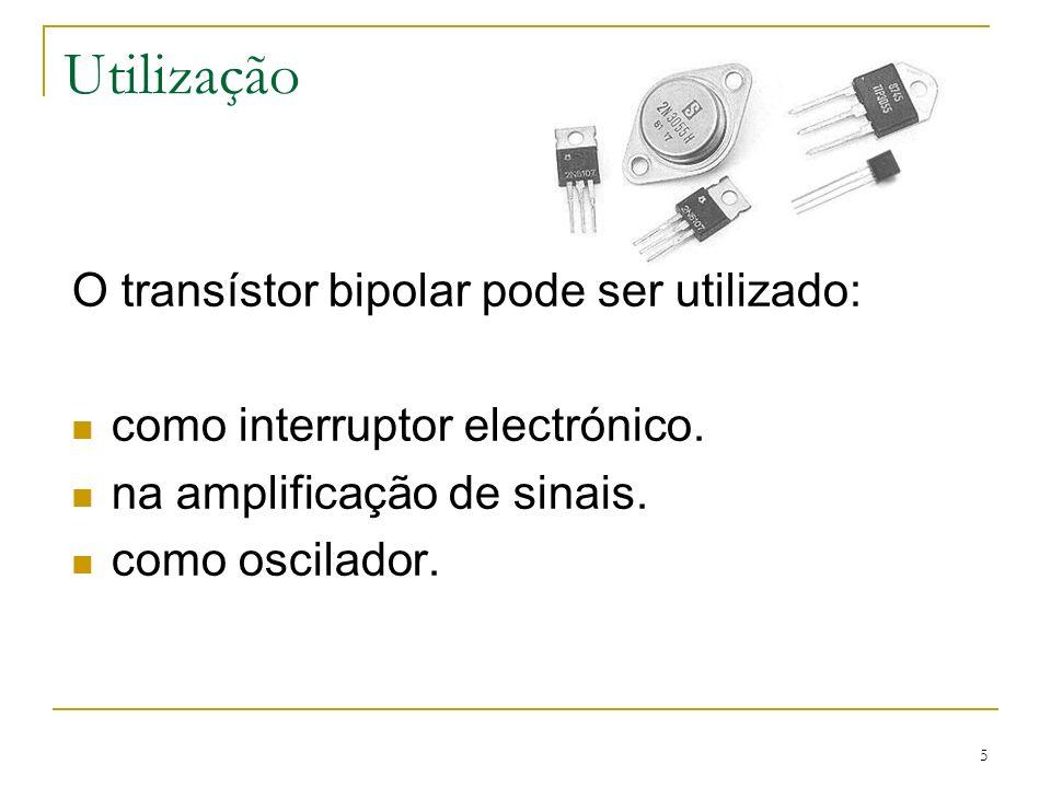 5 Utilização O transístor bipolar pode ser utilizado: como interruptor electrónico. na amplificação de sinais. como oscilador.