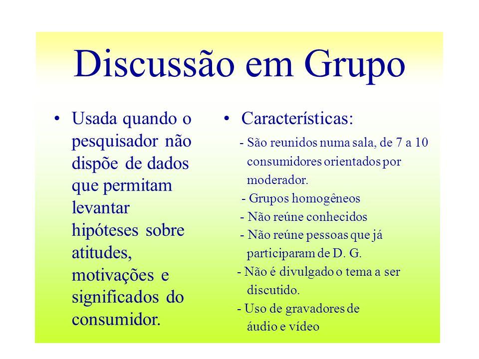 Discussão em Grupo Usada quando o pesquisador não dispõe de dados que permitam levantar hipóteses sobre atitudes, motivações e significados do consumi