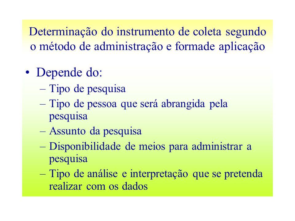 Determinação do instrumento de coleta segundo o método de administração e formade aplicação Depende do: –Tipo de pesquisa –Tipo de pessoa que será abr