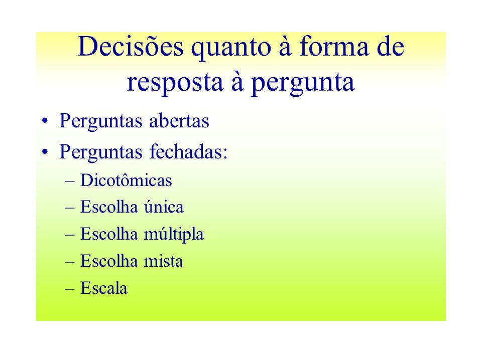 Decisões quanto à forma de resposta à pergunta Perguntas abertas Perguntas fechadas: –Dicotômicas –Escolha única –Escolha múltipla –Escolha mista –Esc