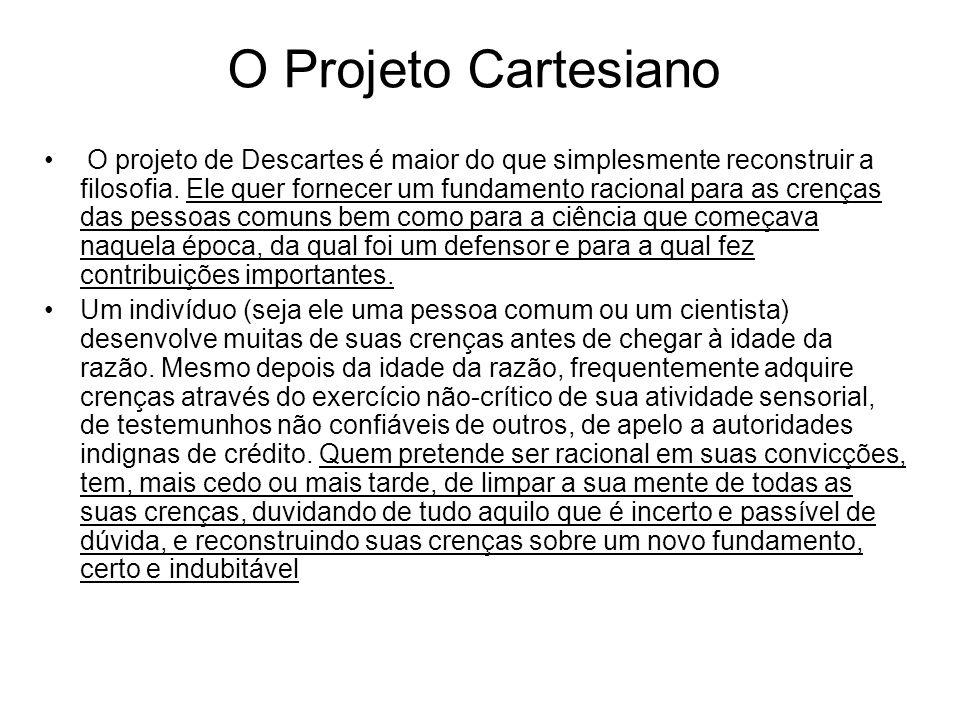 O Projeto Cartesiano O projeto de Descartes é maior do que simplesmente reconstruir a filosofia. Ele quer fornecer um fundamento racional para as cren
