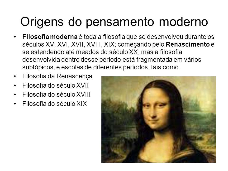 Origens do pensamento moderno Filosofia moderna é toda a filosofia que se desenvolveu durante os séculos XV, XVI, XVII, XVIII, XIX; começando pelo Ren