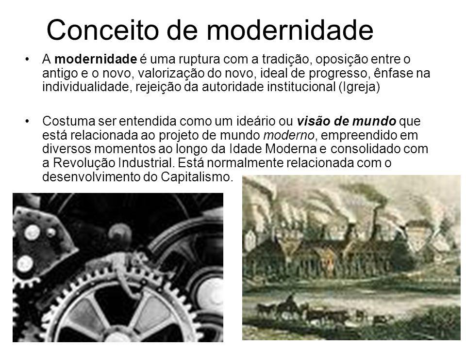Conceito de modernidade A modernidade é uma ruptura com a tradição, oposição entre o antigo e o novo, valorização do novo, ideal de progresso, ênfase