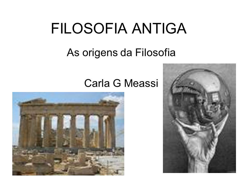 FILOSOFIA ANTIGA As origens da Filosofia Carla G Meassi