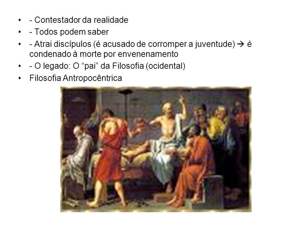 - Contestador da realidade - Todos podem saber - Atrai discípulos (é acusado de corromper a juventude) é condenado à morte por envenenamento - O legad
