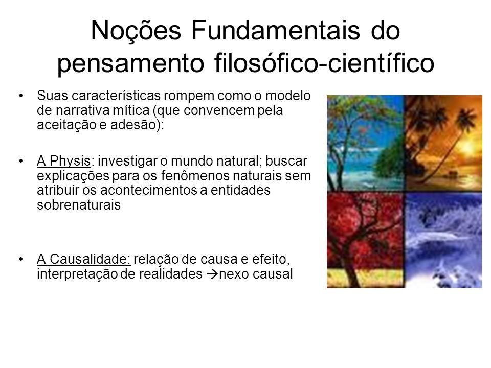 Noções Fundamentais do pensamento filosófico-científico Suas características rompem como o modelo de narrativa mítica (que convencem pela aceitação e