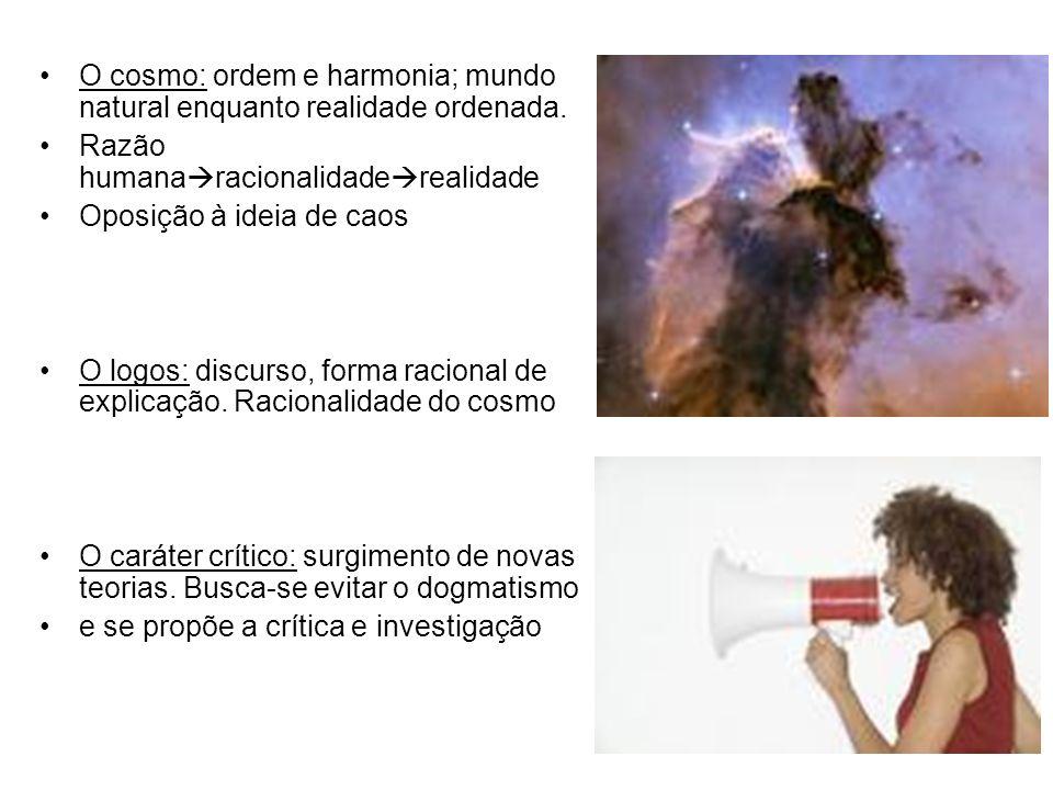 O cosmo: ordem e harmonia; mundo natural enquanto realidade ordenada. Razão humana racionalidade realidade Oposição à ideia de caos O logos: discurso,