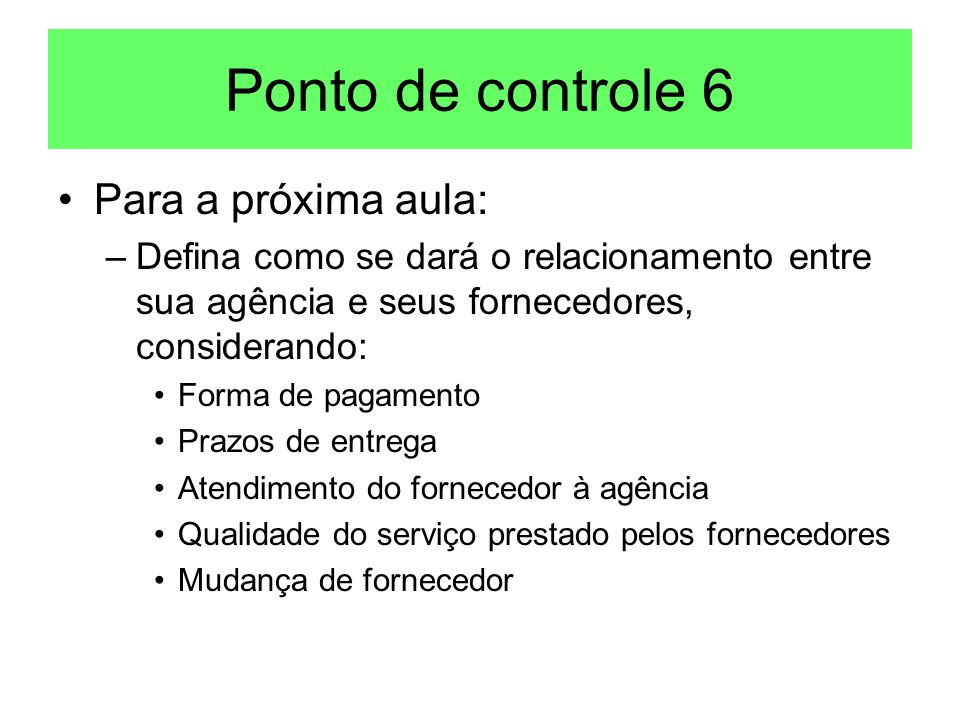 Ponto de controle 6 Para a próxima aula: –Defina como se dará o relacionamento entre sua agência e seus fornecedores, considerando: Forma de pagamento