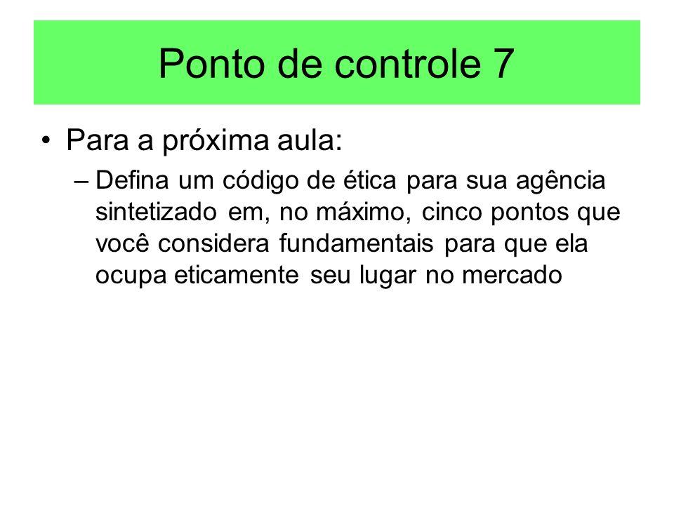 Ponto de controle 7 Para a próxima aula: –Defina um código de ética para sua agência sintetizado em, no máximo, cinco pontos que você considera fundam
