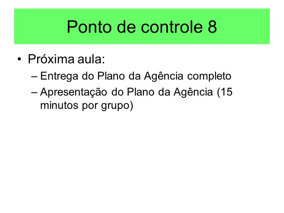 Ponto de controle 8 Próxima aula: –Entrega do Plano da Agência completo –Apresentação do Plano da Agência (15 minutos por grupo)