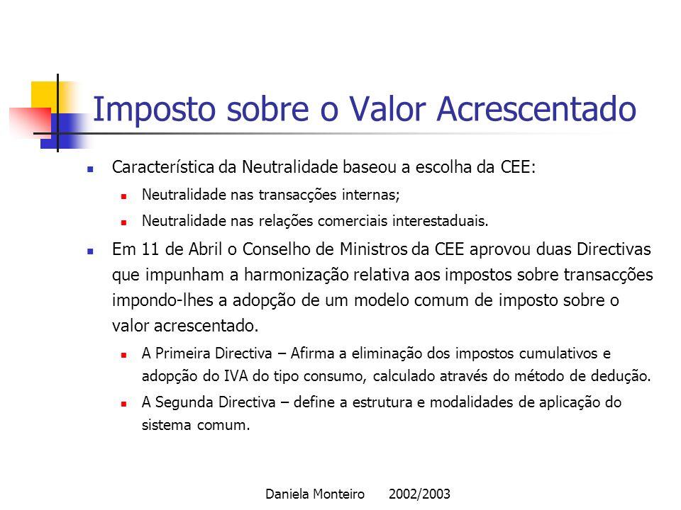 Daniela Monteiro 2002/2003 Imposto sobre o Valor Acrescentado Característica da Neutralidade baseou a escolha da CEE: Neutralidade nas transacções int