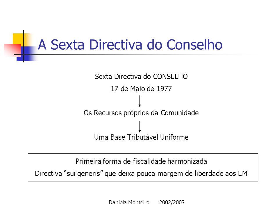 Daniela Monteiro 2002/2003 A Sexta Directiva do Conselho Sexta Directiva do CONSELHO 17 de Maio de 1977 Os Recursos próprios da Comunidade Uma Base Tr