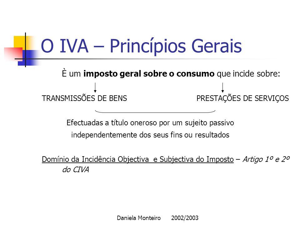 Daniela Monteiro 2002/2003 O IVA – Princípios Gerais È um imposto geral sobre o consumo que incide sobre: TRANSMISSÕES DE BENS PRESTAÇÕES DE SERVIÇOS