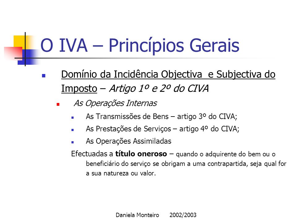 Daniela Monteiro 2002/2003 O IVA – Princípios Gerais Domínio da Incidência Objectiva e Subjectiva do Imposto – Artigo 1º e 2º do CIVA As Operações Int