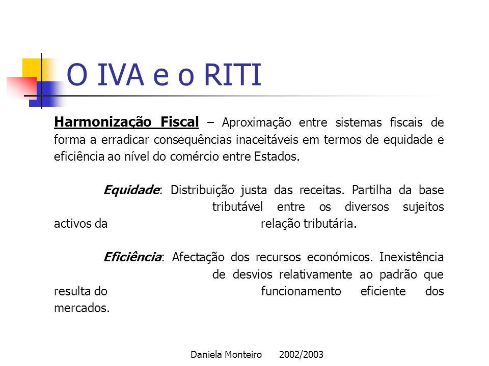 Daniela Monteiro 2002/2003 O IVA e o RITI Harmonização Fiscal – Aproximação entre sistemas fiscais de forma a erradicar consequências inaceitáveis em