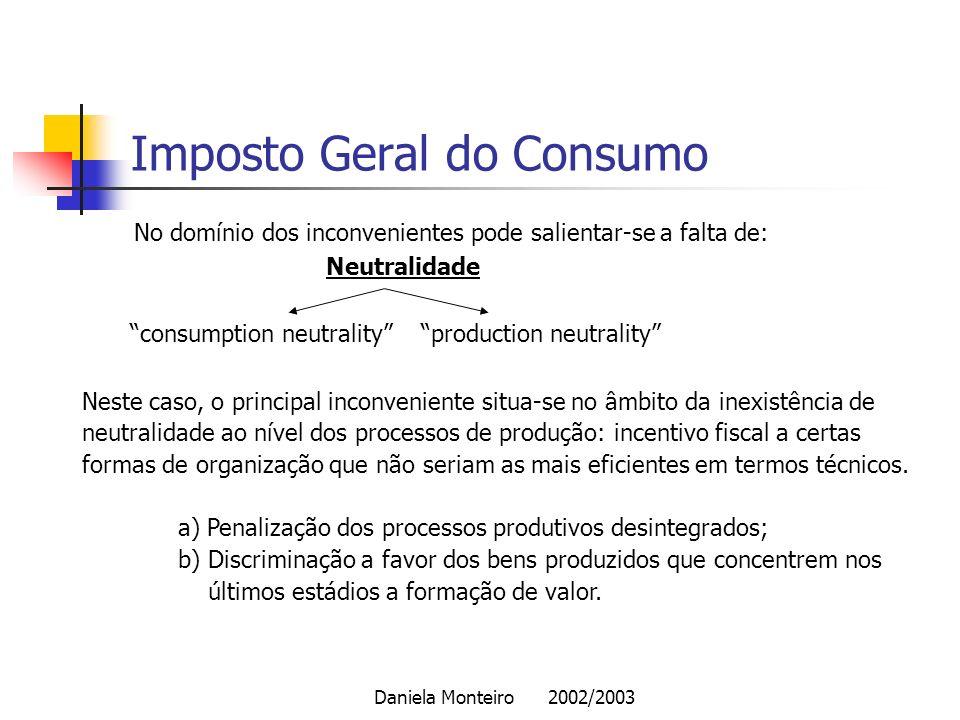 Daniela Monteiro 2002/2003 Imposto Geral do Consumo No domínio dos inconvenientes pode salientar-se a falta de: Neutralidade consumption neutrality pr