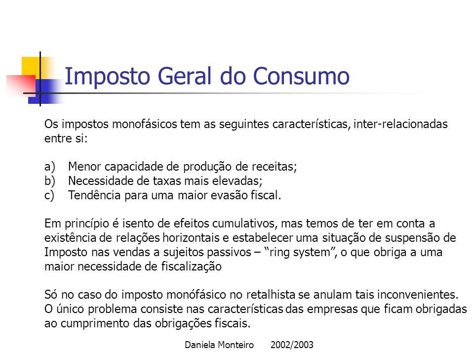 Daniela Monteiro 2002/2003 Imposto Geral do Consumo Os impostos monofásicos tem as seguintes características, inter-relacionadas entre si: a)Menor cap
