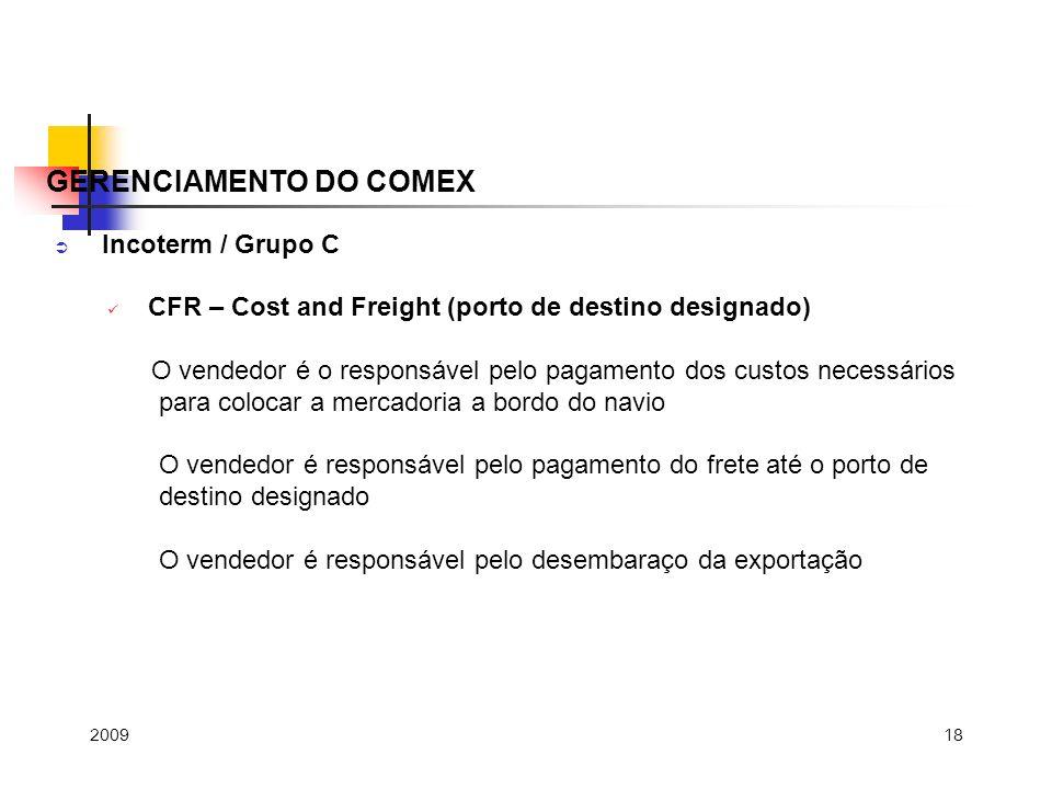 18 Incoterm / Grupo C CFR – Cost and Freight (porto de destino designado) O vendedor é o responsável pelo pagamento dos custos necessários para coloca
