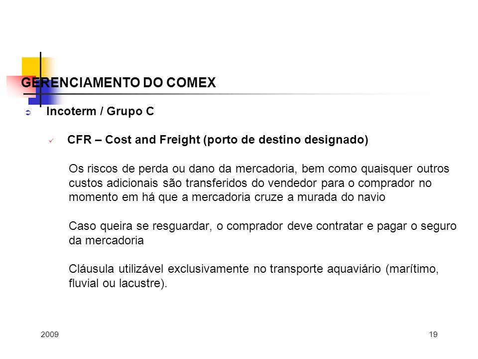19 Incoterm / Grupo C CFR – Cost and Freight (porto de destino designado) Os riscos de perda ou dano da mercadoria, bem como quaisquer outros custos a