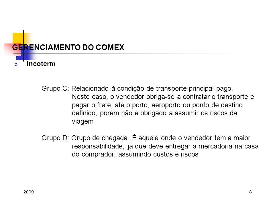 8 Incoterm Grupo C: Relacionado à condição de transporte principal pago. Neste caso, o vendedor obriga-se a contratar o transporte e pagar o frete, at